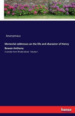 Memorial Addresses on the Life and Character of Henry Bowen Anthony by * Anonymous image