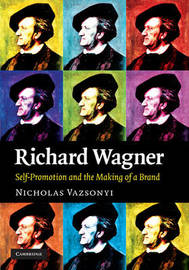 Richard Wagner: Self-Promotion and the Making of a Brand by Nicholas Vazsonyi