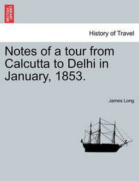 Notes of a Tour from Calcutta to Delhi in January, 1853. by James Long