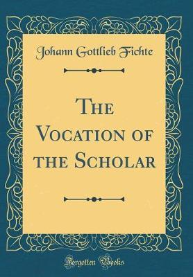 The Vocation of the Scholar (Classic Reprint) by Johann Gottlieb Fichte image