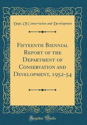 Fifteenth Biennial Report of the Department of Conservation and Development, 1952-54 (Classic Reprint) by Dept Of Conservation and Development