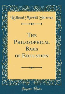 The Philosophical Basis of Education (Classic Reprint) by Rolland Merritt Shreves