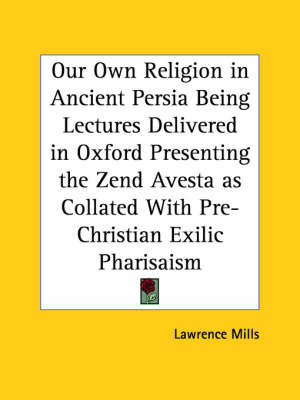 Our Own Religion in Ancient Persia Being Lectures Delivered in Oxford Presenting the Zend Avesta as Collated with Pre-Christian Exilic Pharisaism (191 by Lawrence Mills image