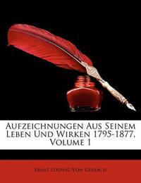 Aufzeichnungen Aus Seinem Leben Und Wirken 1795-1877, Volume 1 by Ernst Ludwig Von Gerlach image