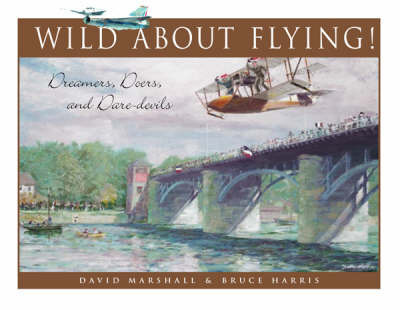 Wild about Flying: Dreamers, Doers & Daredevils by Bruce Harris