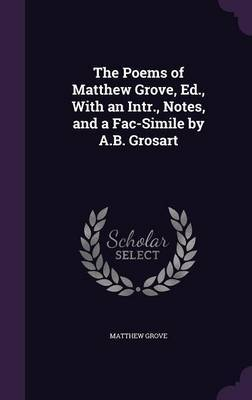 The Poems of Matthew Grove, Ed., with an Intr., Notes, and a Fac-Simile by A.B. Grosart by Matthew Grove image
