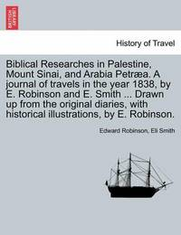 Biblical Researches in Palestine, Mount Sinai, and Arabia Petraea. a Journal of Travels in the Year 1838, by E. Robinson and E. Smith ... Drawn Up from the Original Diaries, with Historical Illustrations, by E. Robinson. by Edward Robinson
