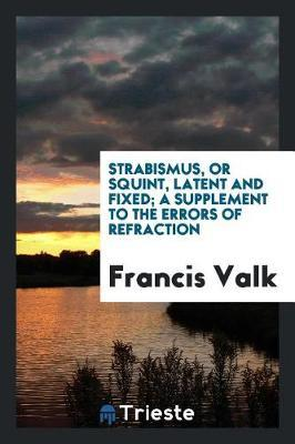 Strabismus, or Squint, Latent and Fixed; A Supplement to the Errors of Refraction by Francis Valk