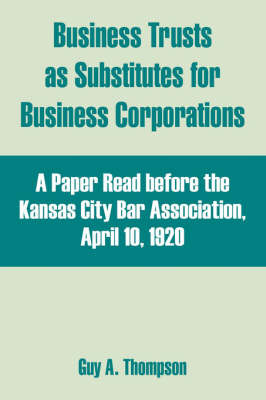 Business Trusts as Substitutes for Business Corporations: A Paper Read Before the Kansas City Bar Association, April 10, 1920 by Guy A. Thompson image