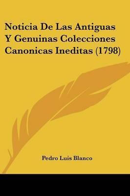 Noticia De Las Antiguas Y Genuinas Colecciones Canonicas Ineditas (1798) by Pedro Luis Blanco