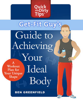 Get-fit Guy's Guide to Achieving Your Ideal Body by Ben Greenfield