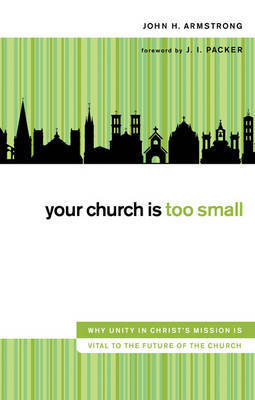 Your Church Is Too Small: Why Unity in Christ's Mission is Vital to the Future of the Church by John H Armstrong