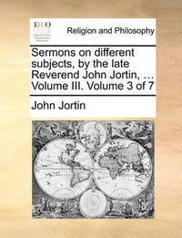 Sermons on Different Subjects, by the Late Reverend John Jortin, ... Volume III. Volume 3 of 7 by John Jortin