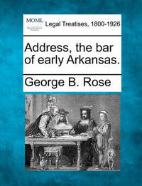 Address, the Bar of Early Arkansas. by George B Rose