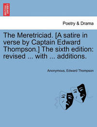 The Meretriciad. [A Satire in Verse by Captain Edward Thompson.] the Sixth Edition by * Anonymous