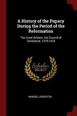 A History of the Papacy During the Period of the Reformation by Mandell Creighton