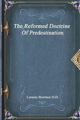 The Reformed Doctrine of Predestination by Loraine Boettner D D