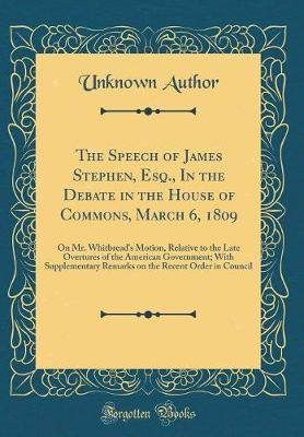 The Speech of James Stephen, Esq., in the Debate in the House of Commons, March 6, 1809 by Unknown Author image
