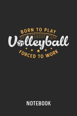 Born To Play Volleyball Forced To Work Notebook by Cadieco Publishing