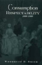 Consumption and the Making of Respectability, 1600-1800 by Woodruff D. Smith