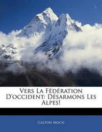 Vers La Fdration D'Occident: Dsarmons Les Alpes! by Gaston Moch