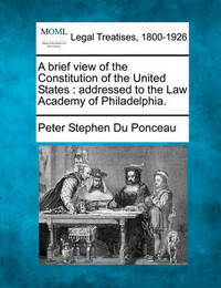 A Brief View of the Constitution of the United States by Peter Stephen Du Ponceau