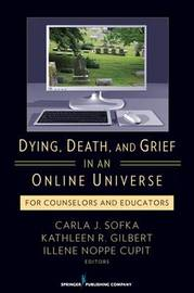 Dying, Death, and Grief in an Online Universe: For Counselors and Educators by Carla Sofka, PhD