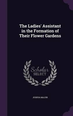 The Ladies' Assistant in the Formation of Their Flower Gardens by Joshua Major image