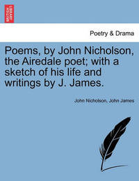 Poems, by John Nicholson, the Airedale Poet; With a Sketch of His Life and Writings by J. James. by John Nicholson