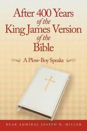 After 400 Years of the King James Version of the Bible by Rear Admiral Joseph H. Miller