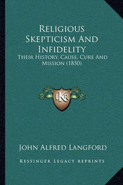 Religious Skepticism and Infidelity: Their History, Cause, Cure and Mission (1850) by John Alfred Langford