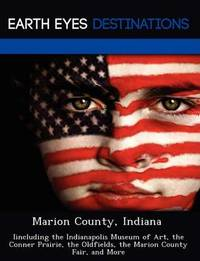 Marion County, Indiana: Iincluding the Indianapolis Museum of Art, the Conner Prairie, the Oldfields, the Marion County Fair, and More by Sam Night