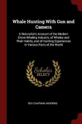 Whale Hunting with Gun and Camera by Roy Chapman Andrews