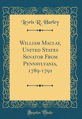 William Maclay, United States Senator from Pennsylvania, 1789-1791 (Classic Reprint) by Lewis R.Harley