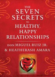 The Seven Secrets to Healthy, Happy Relationships by don Miguel Ruiz Jr.