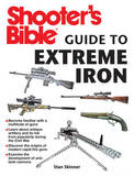 Shooter's Bible Guide to Extreme Iron: An Illustrated Reference to Some of the World's Most Powerful Weapons, from Hand Cannons to Field Artillery by Stan Skinner