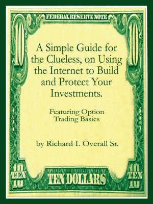 A Simple Guide for the Clueless, on Using the Internet to Build and Protect Your Investments.: What Your Money Manager, Broker, and Financial Advisor by Richard I. Overall Sr.