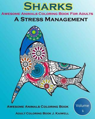 Awesome Animals Coloring Book for Adults: A Stress Management: Creative Coloring Animals, Live Underwater Sharks, Lost Ocean, Sea (Volume 1) by Adult Coloring Book J Kaiwell