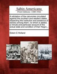 A Refutation of the Calumnies Circulated Against the Southern and Western States Respecting the Institution and Existence of Slavery Among Them by Edwin C Holland
