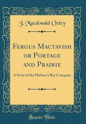 Fergus Mactavish or Portage and Prairie by J MacDonald Oxley