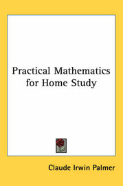Practical Mathematics for Home Study by Claude Irwin Palmer image