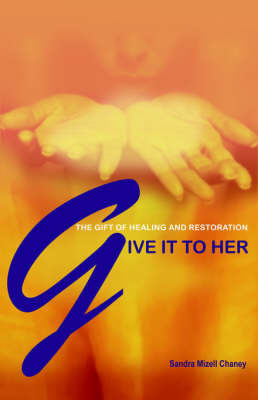 Give It to Her: The Gift of Healing and Restoration by Sandra Mizell Chaney