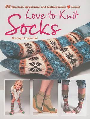 Love to Knit Socks: 35 Fun and Fashionable Socks, Legwarmers, and Bootees to Knit by Bronwyn Lowenthal