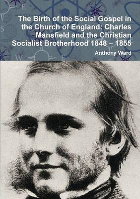 The Birth of the Social Gospel in the Church of England: Charles Mansfield and the Christian Socialist Brotherhood 1848 - 1855 by Anthony Ward image