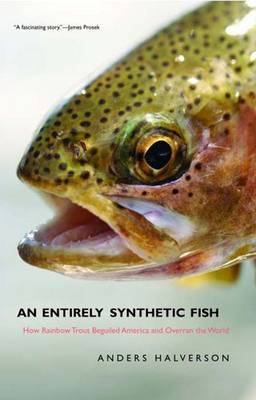 "An Entirely ""Synthetic"" Fish: How Rainbow Trout Beguiled America and Overran the World by Anders Halverson image"