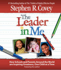 The Leader in Me: How Schools and Parents Around the World are Inspiring Greatness, One Child at a Time by Stephen R Covey