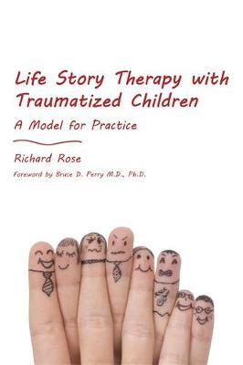 Life Story Therapy with Traumatized Children by Richard Rose