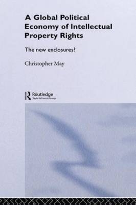 The Global Political Economy of Intellectual Property Rights by Christopher May