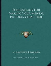 Suggestions for Making Your Mental Pictures Come True by Genevieve Behrend