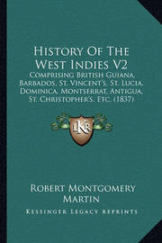 History of the West Indies V2: Comprising British Guiana, Barbados, St. Vincent's, St. Lucia, Dominica, Montserrat, Antigua, St. Christopher's, Etc. (1837) by Robert Montgomery Martin